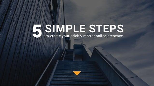 SIMPLE STEPSto create your brick & mortar online presence5