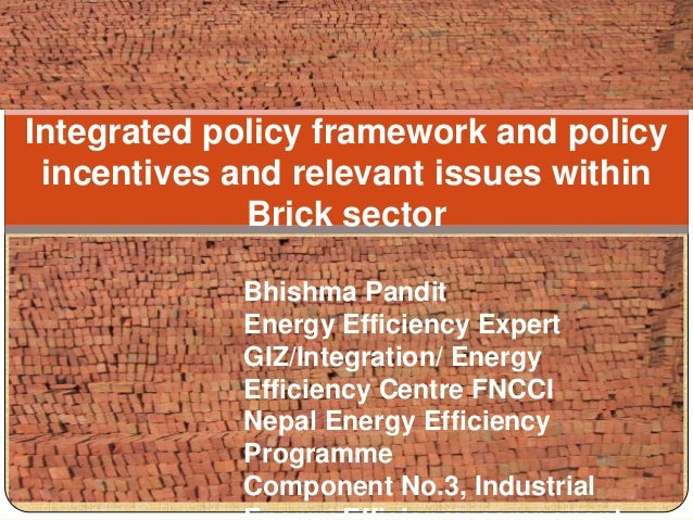 Integrated policy framework and policy incentives and relevant issues within Brick sector Bhishma Pandit Energy Efficiency...