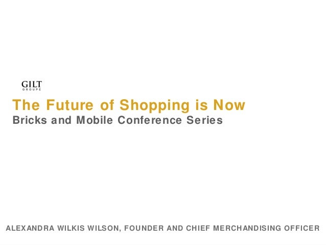 The Future of Shopping is Now Bricks and Mobile Conference Series  ALEXANDRA WILKIS WILSON, FOUNDER AND CHIEF MERCHANDISIN...