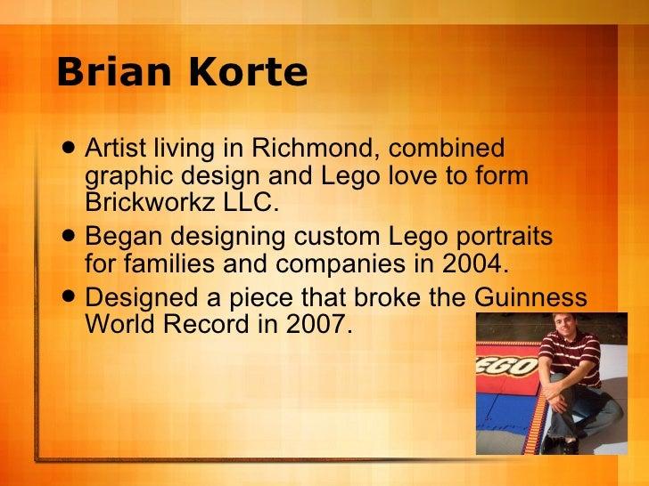 Brian Korte <ul><li>Artist living in Richmond, combined graphic design and Lego love to form Brickworkz LLC. </li></ul><ul...