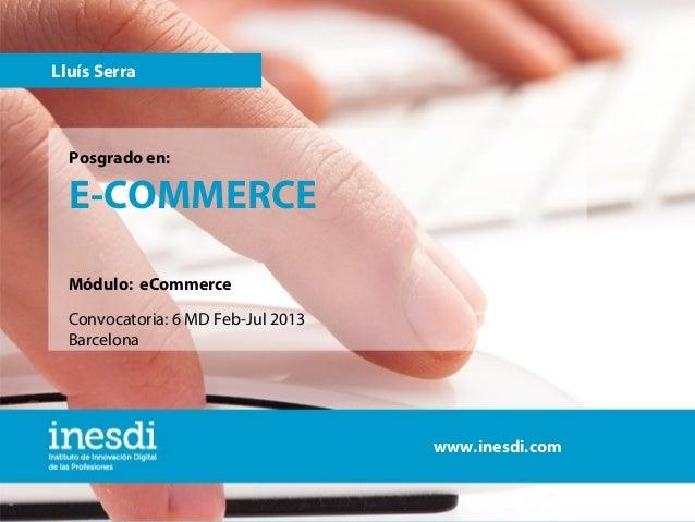 Lluís Serra  Posgrado en:  E-COMMERCE Módulo: eCommerce Convocatoria: 6 MD Feb-Jul 2013 Barcelona  www.inesdi.com www.ines...