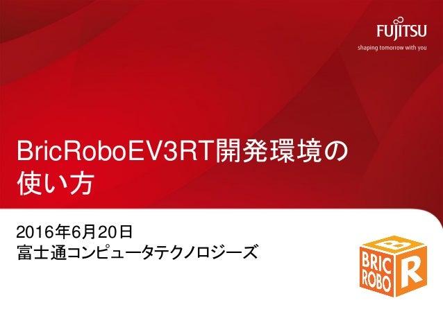 2016年6月20日 富士通コンピュータテクノロジーズ BricRoboEV3RT開発環境の 使い方