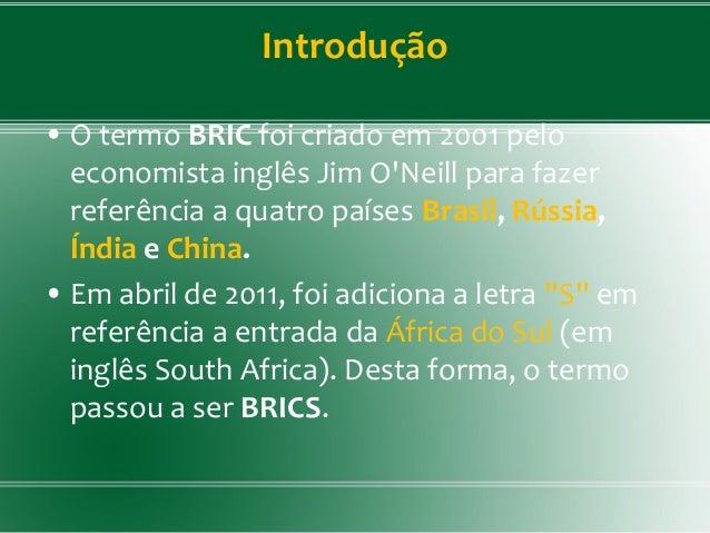 Introdução • O termo BRIC foi criado em 2001 pelo economista inglês Jim O'Neill para fazer referência a quatro países Bras...