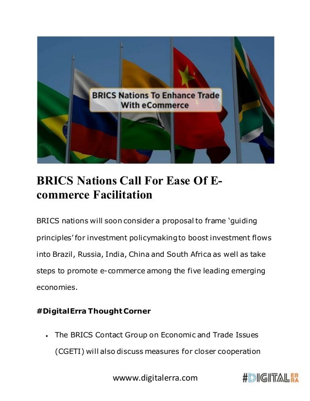 wwww.digitalerra.com BRICS Nations Call For Ease Of E- commerce Facilitation BRICS nations will soon consider a proposal t...
