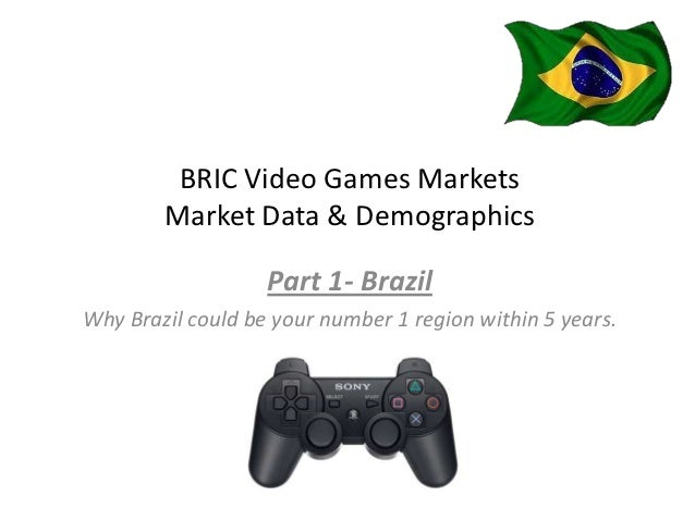 BRIC Video Games Markets        Market Data & Demographics                   Part 1- BrazilWhy Brazil could be your number...