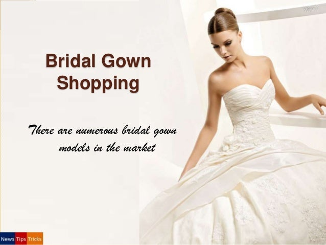 Bridal Gown Shopping There are numerous bridal gown models in the market