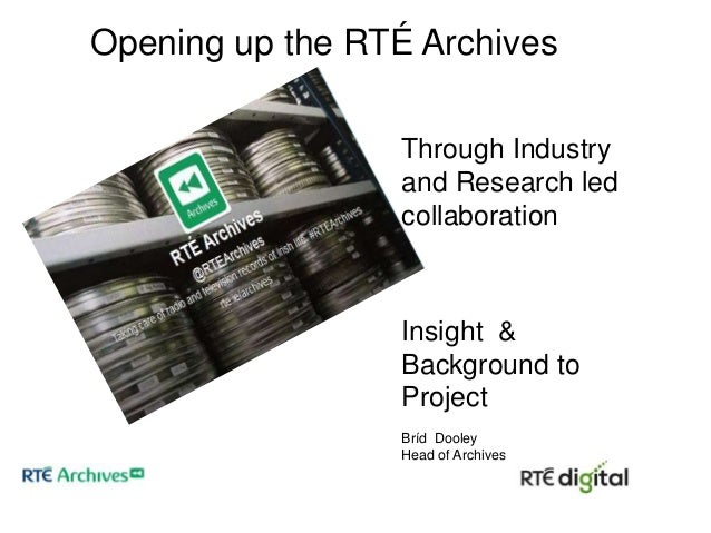 Opening up the RTÉ Archives Through Industry and Research led collaboration  Insight & Background to Project Bríd Dooley H...