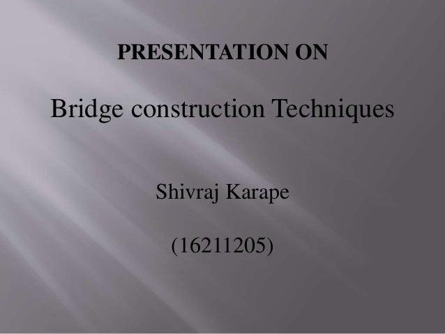PRESENTATION ON Bridge construction Techniques Shivraj Karape (16211205)