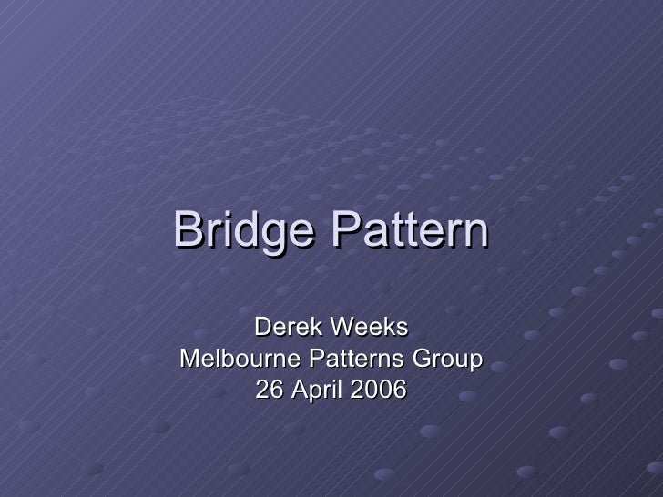 Bridge Pattern Derek Weeks Melbourne Patterns Group 26 April 2006