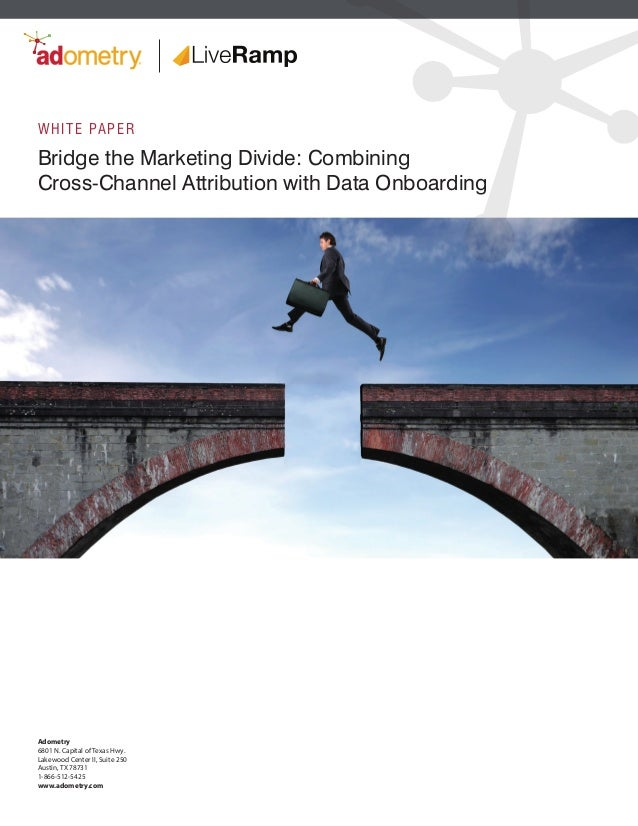 Bridge the Marketing Divide: Combining Cross-Channel Attribution with Data Onboarding WHITE PAPER Adometry 6801 N. Capital...