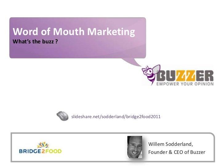 Word of Mouth Marketing<br />What's the buzz ?<br />slideshare.net/sodderland/bridge2food2011<br />Willem Sodderland, Foun...