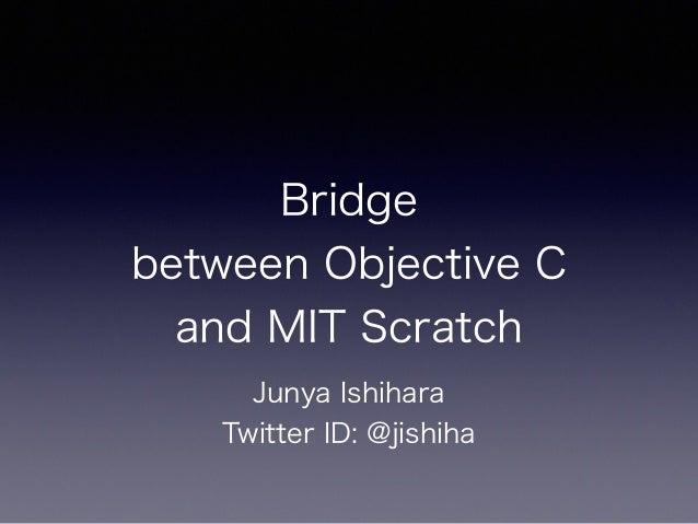 Bridge between Objective C and MIT Scratch Junya Ishihara Twitter ID: @jishiha