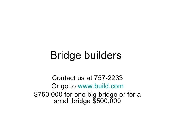 Bridge builders  Contact us at 757-2233 Or go to  www.build.com $750,000 for one big bridge or for a small bridge $500,000