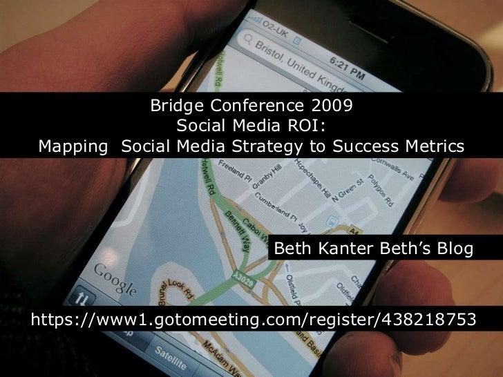 Bridge Conference 2009<br />Social Media ROI:Mapping  Social Media Strategy to Success Metrics<br />Beth Kanter Beth's Blo...