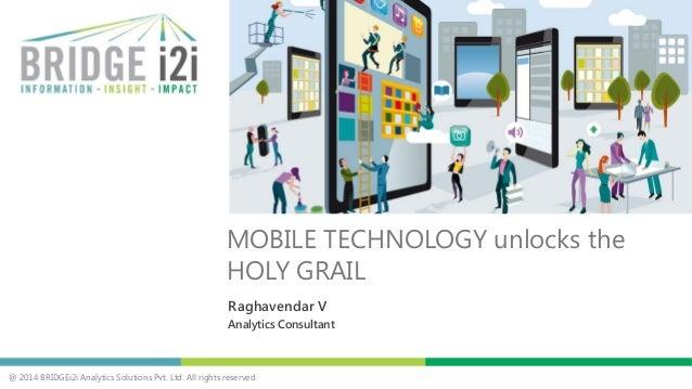 @ 2014 BRIDGEi2i Analytics Solutions Pvt. Ltd. All rights reserved Raghavendar V Analytics Consultant MOBILE TECHNOLOGY un...