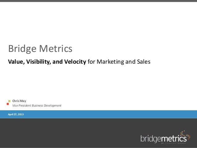 Bridge MetricsChris MayVice President Business DevelopmentApril 27, 2013Value, Visibility, and Velocity for Marketing and ...