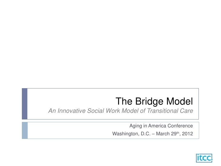 The Bridge ModelAn Innovative Social Work Model of Transitional Care                              Aging in America Confere...