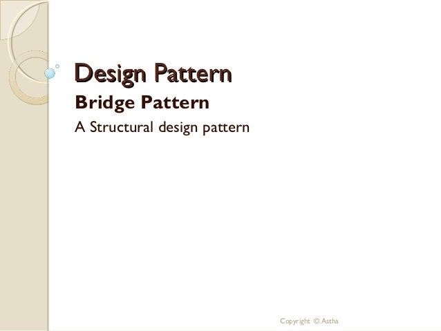 Design PatternBridge PatternA Structural design pattern                              Copyright © Astha