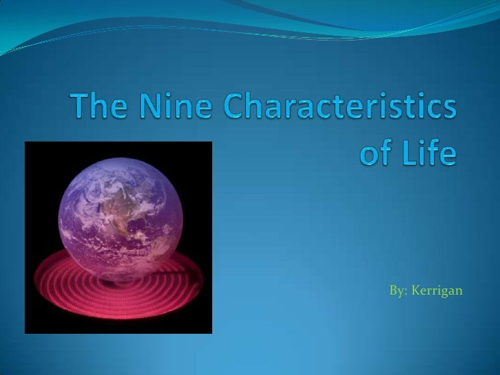 The Nine Characteristics of Life<br />By: Kerrigan<br />