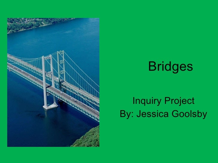 Bridges Inquiry Project By: Jessica Goolsby