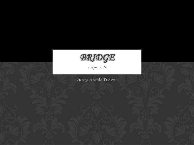 BRIDGE      Capitulo 6Ortega Arévalo Danny6