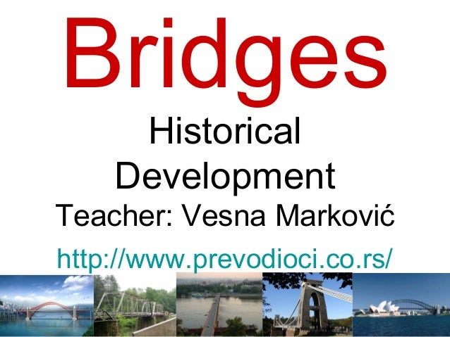 Bridges     Historical    DevelopmentTeacher: Vesna Markovićhttp://www.prevodioci.co.rs/