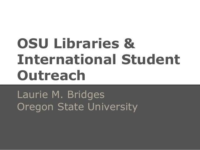 OSU Libraries & International Student Outreach Laurie M. Bridges Oregon State University