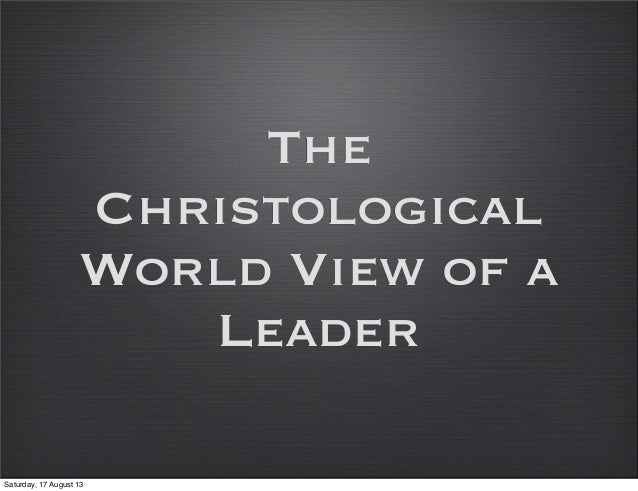 The Christological World View of a Leader Saturday, 17 August 13