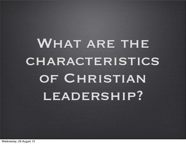 What are the characteristics of Christian leadership? Wednesday, 28 August 13