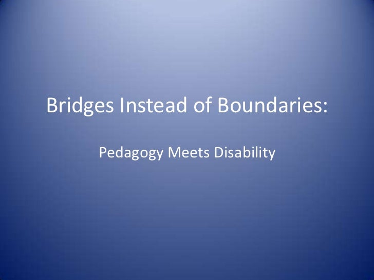 BridgesInstead of Boundaries:<br />Pedagogy Meets Disability<br />