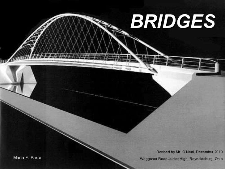 BRIDGES Maria F. Parra Revised by Mr. O'Neal, December 2010 Waggoner Road Junior High, Reynoldsburg, Ohio