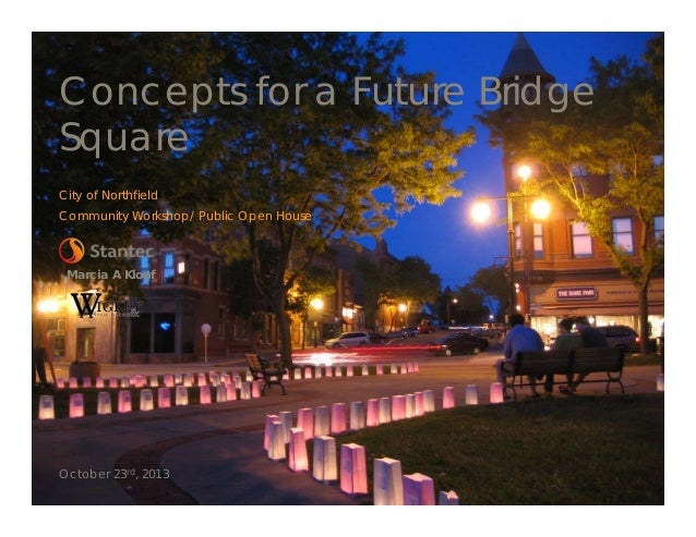 Concepts for a Future Bridge Square City of Northfield Community Workshop/ Public Open House  Marcia A Klopf  October 23rd...