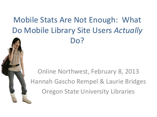Mobile Stats Are Not Enough: WhatDo Mobile Library Site Users Actually                Do?       Online Northwest, February...