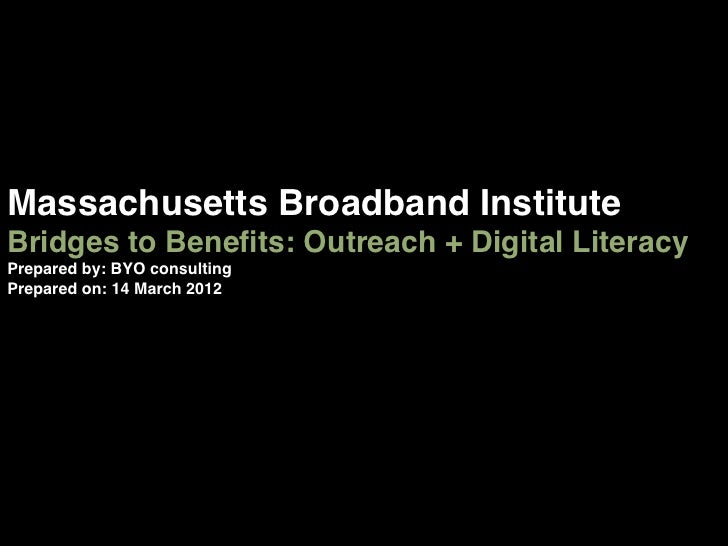 Massachusetts Broadband Institute !Bridges to Benefits: Outreach + Digital Literacy !Prepared by: BYO consulting!Prepared o...