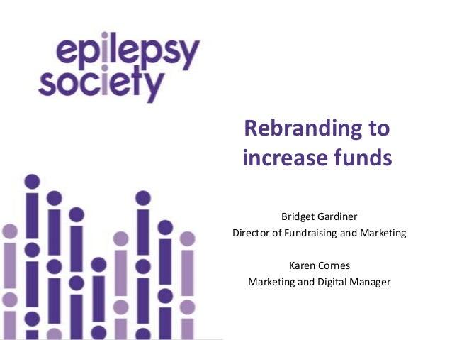 Rebranding to  increase funds           Bridget GardinerDirector of Fundraising and Marketing           Karen Cornes   Mar...