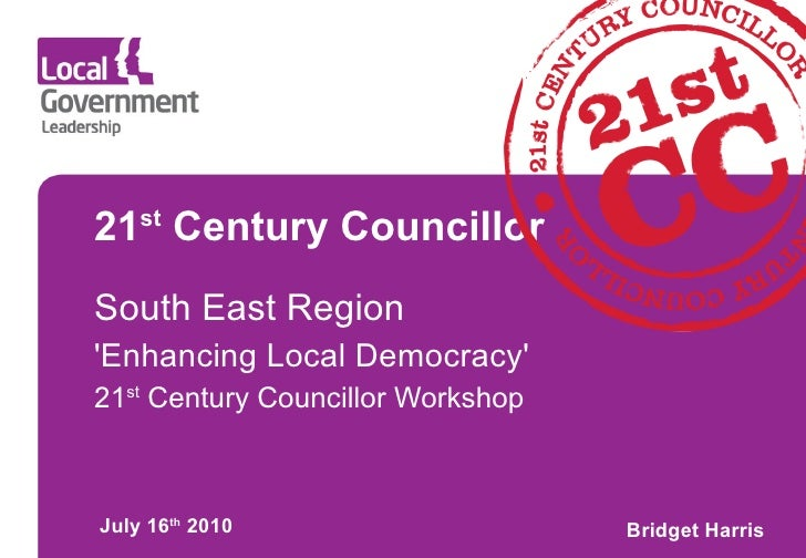 21 st  Century Councillor South East Region 'Enhancing Local Democracy' 21 st  Century Councillor Workshop July 16 th  201...