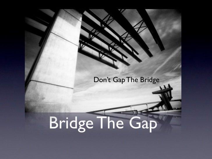 Don't Gap The BridgeBridge The Gap