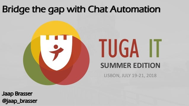 TUGA ITSUMMER EDITION LISBON, JULY 19-21, 2018 Bridge the gap with Chat Automation Jaap Brasser @jaap_brasser