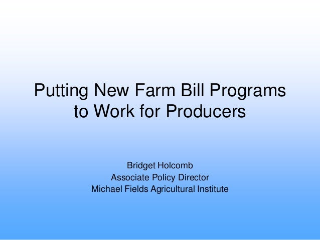 Putting New Farm Bill Programs to Work for Producers Bridget Holcomb Associate Policy Director Michael Fields Agricultural...