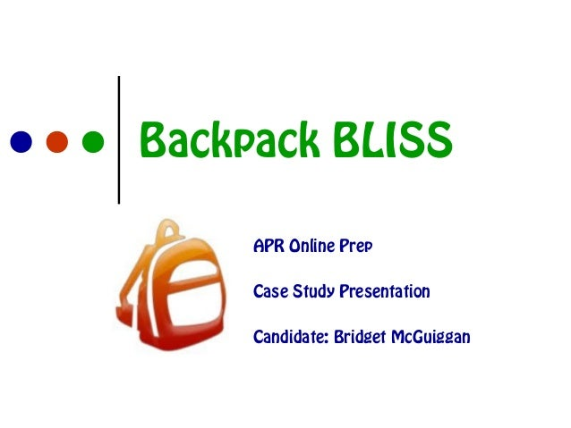 Backpack BLISS APR Online Prep Case Study Presentation Candidate: Bridget McGuiggan