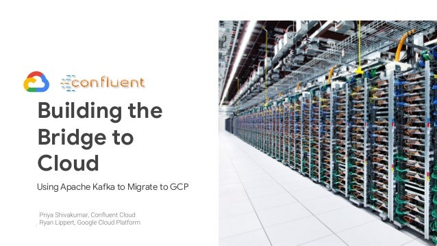 1 Building the Bridge to Cloud Using Apache Kafka to Migrate to GCP