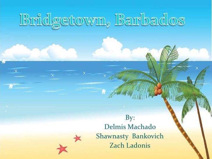Bridgetown, Barbados<br />By: <br />Delmis Machado <br />ShawnastyBankovich<br />Zach Ladonis<br />