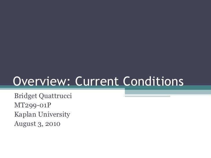 Overview: Current Conditions Bridget Quattrucci MT299-01P Kaplan University August 3, 2010