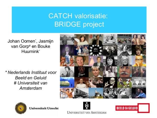 CATCH valorisatie: BRIDGE project Johan Oomen*, Jasmijn van Gorp# en Bouke Huurnink*  * Nederlands Instituut voor Beeld en...