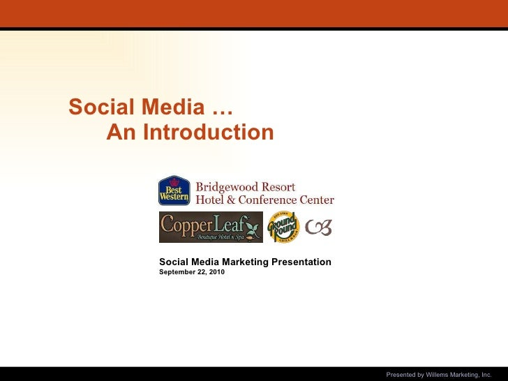 Social Media …  An Introduction   Presented by Willems Marketing, Inc. Social Media Marketing Presentation September 22, 2...