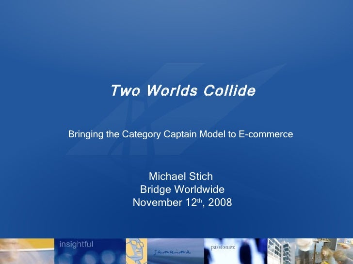 Two Worlds Collide Bringing the Category Captain Model to E-commerce   Michael Stich  Bridge Worldwide November 12 th , 2008