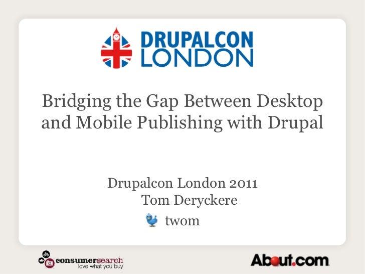 Bridging the Gap Between Desktop and Mobile Publishing with Drupal<br />Drupalcon London 2011Tom Deryckere <br />twom<br />