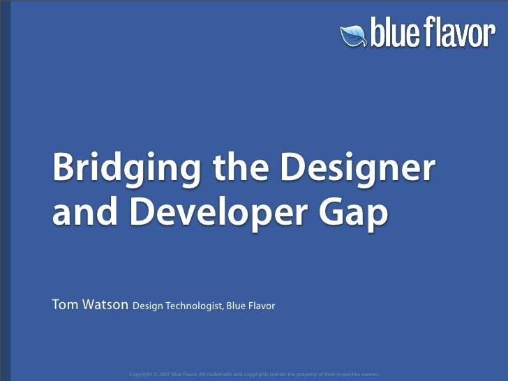 Bridging the Designer and Developer Gap  Tom Watson Design Technologist, Blue Flavor                  Copyright © 2007 Blu...