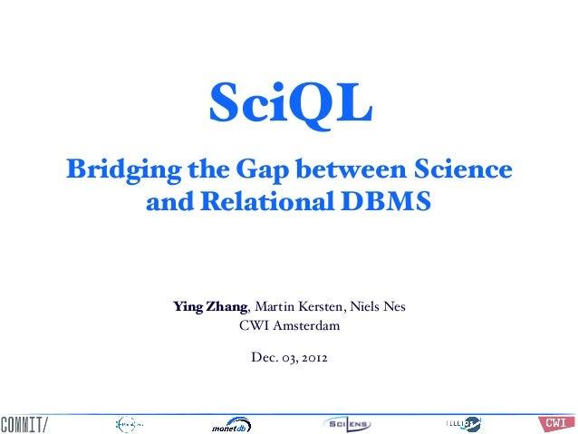 SciQL Bridging the Gap between Science and Relational DBMS  Ying Zhang, Martin Kersten, Niels Nes CWI Amsterdam Dec. 03, 2...