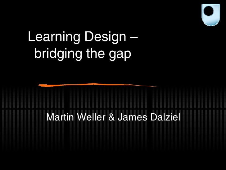 Learning Design – bridging the gap Martin Weller & James Dalziel